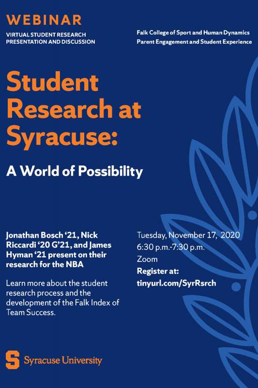 Flyer for Event: Webinar Virtual Student Research Presentation and Discussion Falk College of Sport and Human Dynamics Parent Engagement and Student Experience  Student Research at Syracuse: A World of Possibility  Jonathan Bosch '21, Nick Riccardi '20 G'21, and James Hyman '23 present on their research for the NBA  Learn more about the student research process and the development of the Falk Index of Team Success.  Tuesday, November 17, 2020 6:30 p.m.-7:30 p.m. Zoom Register at: tinyurl.com/SyrRsrch