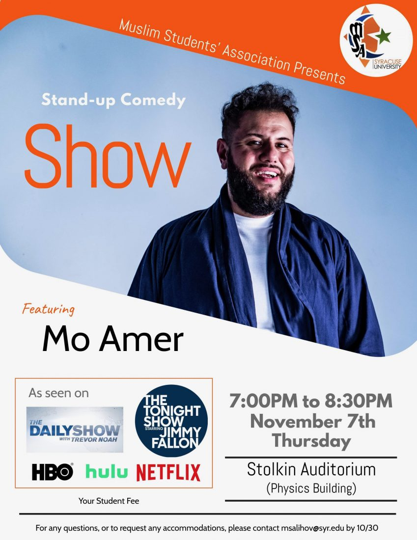 MSA Logo in the right upper corner. Photo of Mo Amer is below it with the title Stan-Up Comedy Show. At the bottom of poster are the info where Mo Amer was featured or his performance seen including The Daily Show with Trevor Noah, The Tonight Show with Jimmy Fallon, HBO, Hulu and Netflix (Bottom Left). At the bottom right are the events info. Time 7-8:30PM on Thursday, November 7th at Stolen Auditorium of Physics Building. At the very bottom is email msalihov@syr.edu to request accommodations or ask questions by October 30.