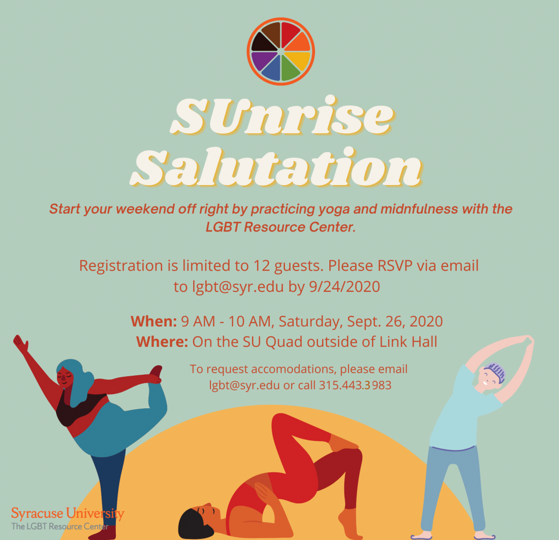 Flyer for Sunrise Salutation program. Mint green background with a yellow semicircle at the bottom, with three cartoon images of people stretching. Text reads: Sunrise Salutation. Start your weekend off right by practicing yoga and mindfulness with the LGBT Resource Center.  Registration is limited to 12 guests. Please RSVP via email to lgbt@syr.edu by 9/24/20.  When: 9 AM - 10 AM, Saturday, September 26, 2020. Where: On the SU Quad outside of Link Hall. To request accommodations, please email lgbt@syr.edu or call 315.443.3983.
