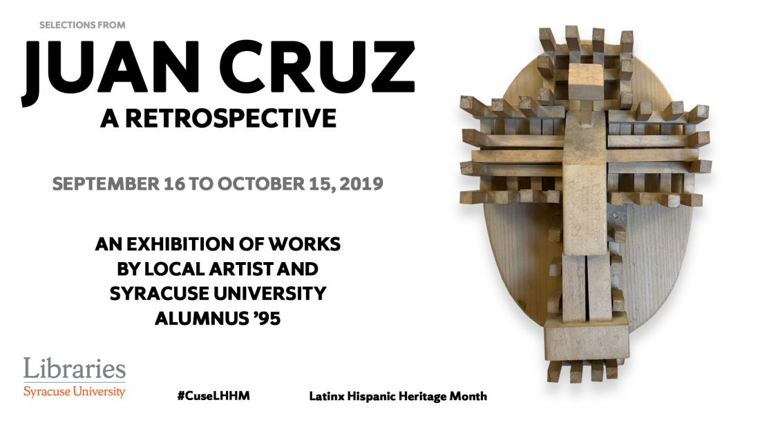 Text reads: Selections from Juan Cruz, a Retrospecfive. September 16 to October 15,2019. An exhibition of works by local artist and Syracuse University alumnus '95. Syracuse University Libraries. #CuseLHHM. Latins Hispanic Heritage Month. Image of wooden 3-dimensional puzzle artwrok.
